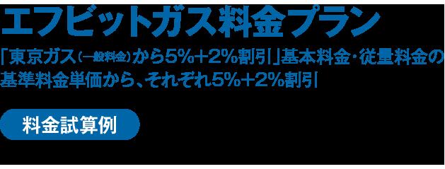 """エフビットガス料金プラン 「東京ガス(一般料金)から5%割引」基本料金・従量料金の基準料金単価から、それぞれ5%割引 使用量に関わらず""""5%割引"""